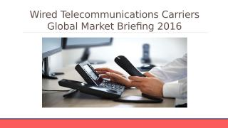 Wired telecommunications Global Market Briefing 2016 - Table Of Content.pptx